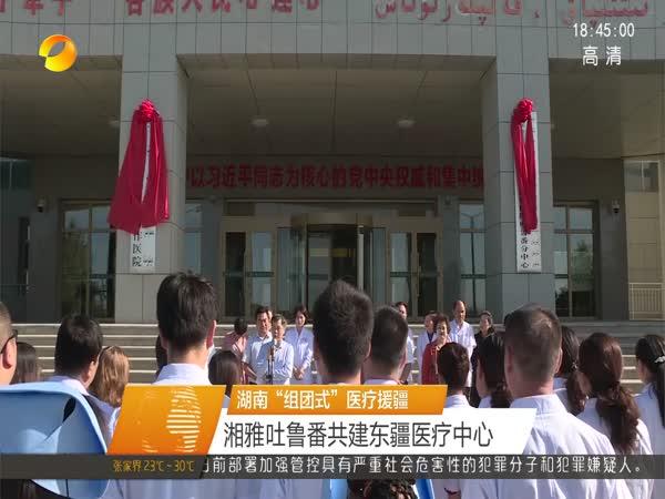 """湖南""""组团式""""医疗援疆 湘雅吐鲁番共建东疆医疗中心"""