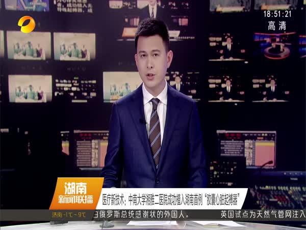 """医疗新技术:中南大学湘雅二医院成功植入湖南首例""""胶囊心脏起搏器"""""""